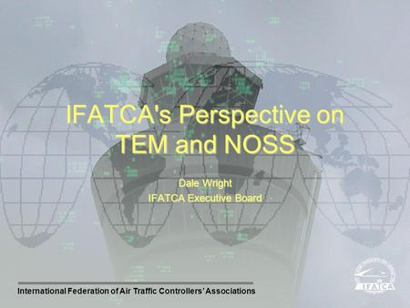 International Federation of Air Traffic Controllers Associations Dale Wright IFATCA Executive Board IFATCA's Perspective on TEM and NOSS.