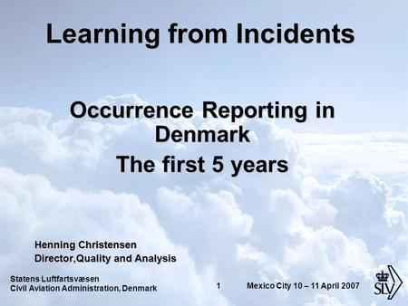 Statens Luftfartsvæsen Civil Aviation Administration, Denmark 1 Mexico City 10 – 11 April 2007 Learning from Incidents Occurrence Reporting in Denmark.