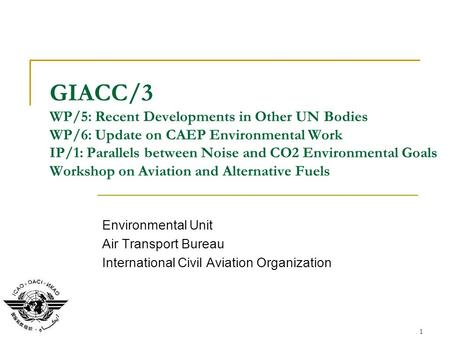1 GIACC/3 WP/5: Recent Developments in Other UN Bodies WP/6: Update on CAEP Environmental Work IP/1: Parallels between Noise and CO2 Environmental Goals.