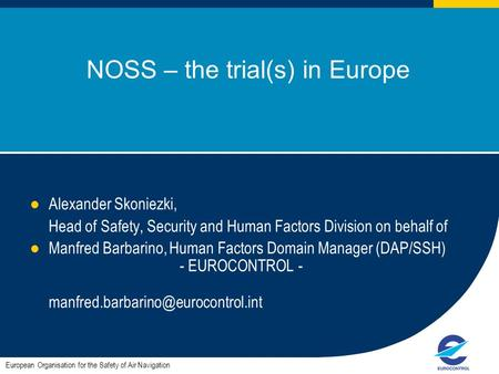 1 NOSS – the trial(s) in Europe Alexander Skoniezki, Head of Safety, Security and Human Factors Division on behalf of Manfred Barbarino, Human Factors.