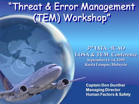 Captain Don Gunther Managing Director Human Factors & Safety Threat & Error Management (TEM) Workshop 3 rd IATA –ICAO LOSA & TEM Conference September 13-14,