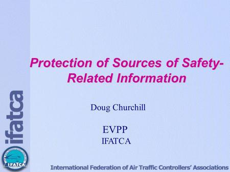 Protection of Sources of Safety- Related Information Doug Churchill EVP Professional IFATCA Protection of Sources of Safety- Related Information Doug Churchill.