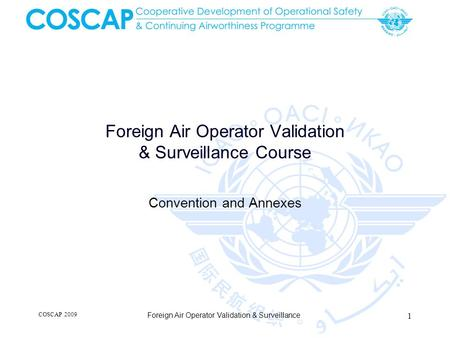 Foreign Air Operator Validation & Surveillance Course Convention and Annexes COSCAP 2009 Foreign Air Operator Validation & Surveillance 1.
