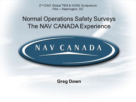 Greg Down 2 nd ICAO Global TEM & NOSS Symposium FAA – Washington, DC Normal Operations Safety Surveys The NAV CANADA Experience.