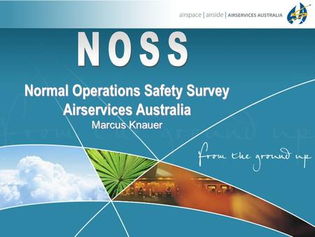 Normal Operations Safety Survey Airservices Australia Marcus Knauer Normal Operations Safety Survey Airservices Australia Marcus Knauer.