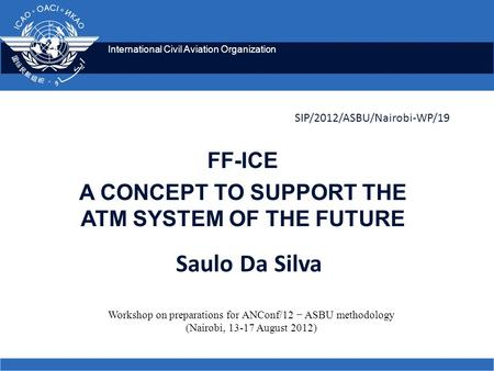 International Civil Aviation Organization SIP/2012/ASBU/Nairobi-WP/19 FF-ICE A CONCEPT TO SUPPORT THE ATM SYSTEM OF THE FUTURE Workshop on preparations.
