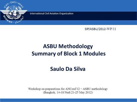International Civil Aviation Organization ASBU Methodology Summary of Block 1 Modules Saulo Da Silva SIP/ASBU/2012 -WP/11 Workshop on preparations for.