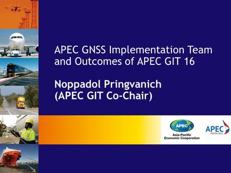 APEC GNSS Implementation Team and Outcomes of APEC GIT 16 Noppadol Pringvanich (APEC GIT Co-Chair)