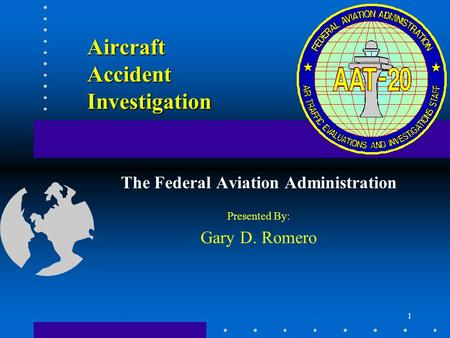 1 Aircraft Accident Investigation The Federal Aviation Administration Presented By: Gary D. Romero.