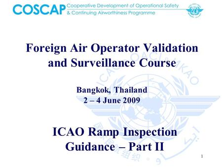 1 Foreign Air Operator Validation and Surveillance Course Bangkok, Thailand 2 – 4 June 2009 ICAO Ramp Inspection Guidance – Part II.