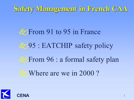 CENA 1 Safety Management in French CAA kFrom 91 to 95 in France k95 : EATCHIP safety policy kFrom 96 : a formal safety plan kWhere are we in 2000 ?