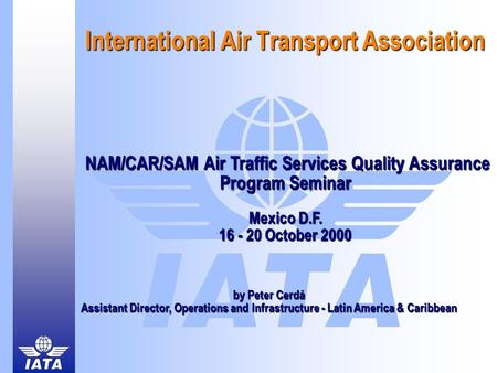 International Air Transport Association NAM/CAR/SAM Air Traffic Services Quality Assurance Program Seminar Mexico D.F. 16 - 20 October 2000 NAM/CAR/SAM.