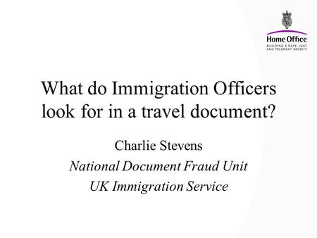 What do Immigration Officers look for in a travel document? Charlie Stevens National Document Fraud Unit UK Immigration Service.