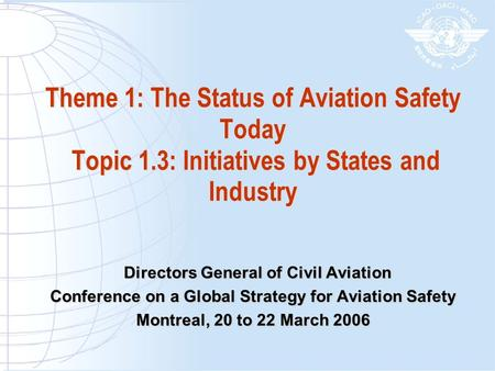 Theme 1: The Status of Aviation Safety Today Topic 1.3: Initiatives by States and Industry Directors General of Civil Aviation Directors General of Civil.