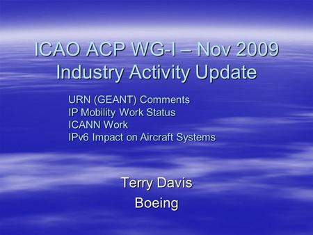 ICAO ACP WG-I – Nov 2009 Industry Activity Update Terry Davis Boeing URN (GEANT) Comments IP Mobility Work Status ICANN Work IPv6 Impact on Aircraft Systems.