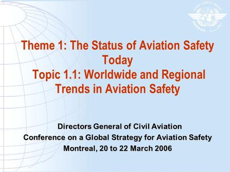 Theme 1: The Status of Aviation Safety Today Topic 1.1: Worldwide and Regional Trends in Aviation Safety Directors General of Civil Aviation Directors.