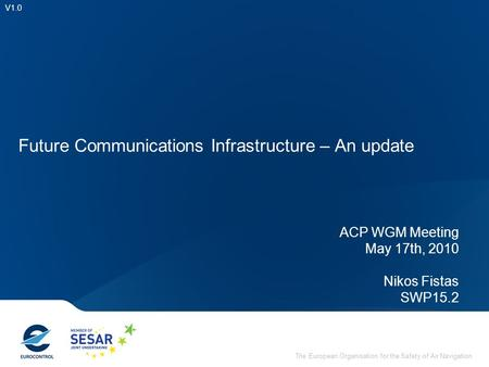 The European Organisation for the Safety of Air Navigation Future Communications Infrastructure – An update V1.0 ACP WGM Meeting May 17th, 2010 Nikos Fistas.