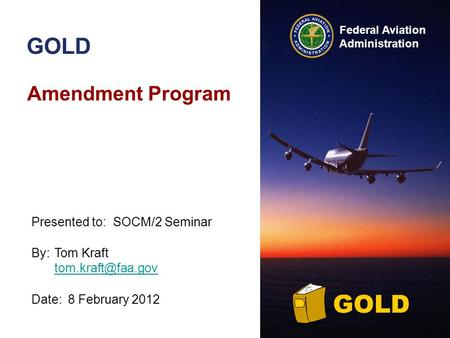 Federal Aviation Administration GOLD Amendment Program By:Tom Kraft  Date:8 February 2012 Presented to:SOCM/2 Seminar.