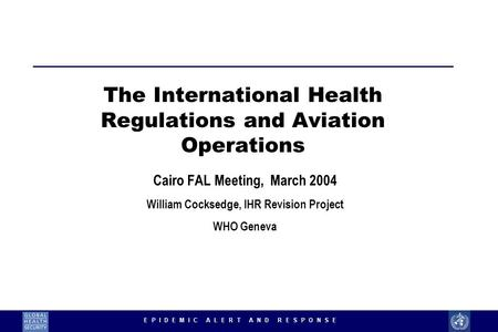 1 The International Health Regulations and Aviation Operations Cairo FAL Meeting, March 2004 William Cocksedge, IHR Revision Project WHO Geneva.