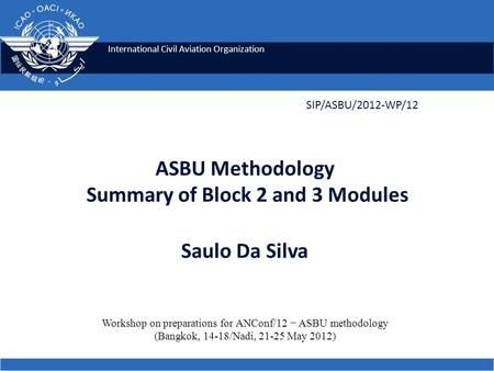International Civil Aviation Organization SIP/ASBU/2012-WP/12 Workshop on preparations for ANConf/12 ASBU methodology (Bangkok, 14-18/Nadi, 21-25 May 2012)
