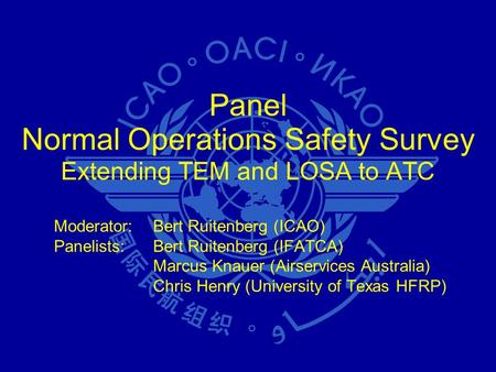 Panel Normal Operations Safety Survey Extending TEM and LOSA to ATC Moderator:Bert Ruitenberg (ICAO) Panelists:Bert Ruitenberg (IFATCA) Marcus Knauer (Airservices.