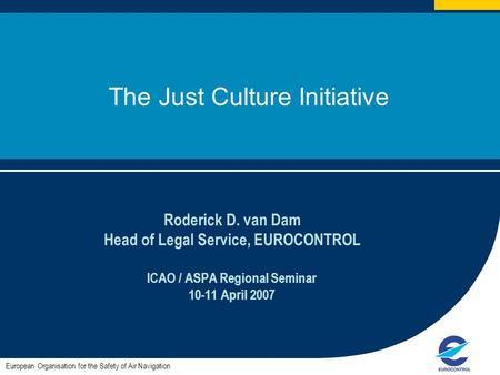 1 The Just Culture Initiative Roderick D. van Dam Head of Legal Service, EUROCONTROL ICAO / ASPA Regional Seminar 10-11 April 2007 European Organisation.