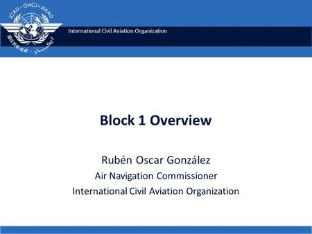 International Civil Aviation Organization Block 1 Overview Rubén Oscar González Air Navigation Commissioner International Civil Aviation Organization.