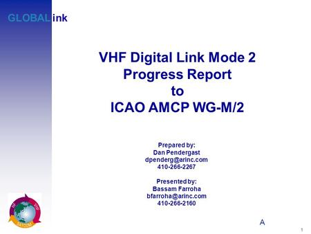 A 1 GLOBALink VHF Digital Link Mode 2 Progress Report to ICAO AMCP WG-M/2 Prepared by: Dan Pendergast 410-266-2267 Presented by: Bassam.
