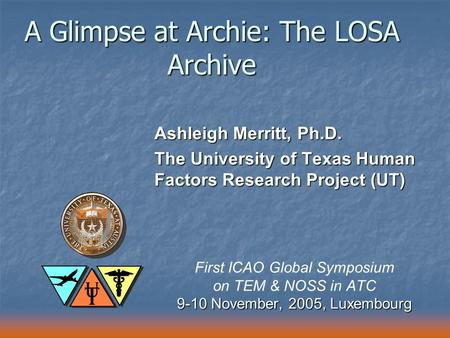A Glimpse at Archie: The LOSA Archive Ashleigh Merritt, Ph.D. The University of Texas Human Factors Research Project (UT) First ICAO Global Symposium on.