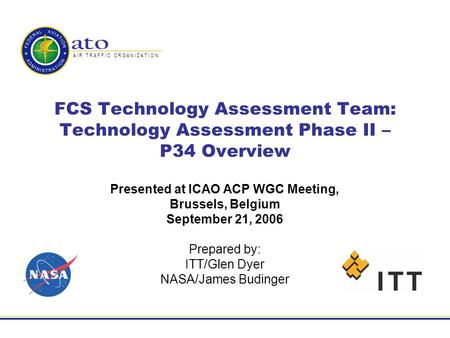 A I R T R A F F I C O R G A N I Z A T I O N FCS Technology Assessment Team: Technology Assessment Phase II – P34 Overview Presented at ICAO ACP WGC Meeting,