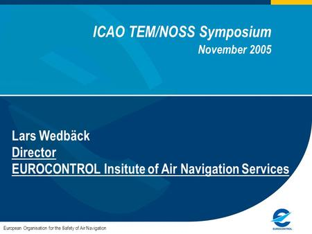 ICAO TEM/NOSS Symposium November 2005 Lars Wedbäck Director EUROCONTROL Insitute of Air Navigation Services European Organisation for the Safety of Air.