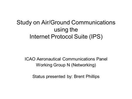 Study on Air/Ground Communications using the Internet Protocol Suite (IPS) ICAO Aeronautical Communications Panel Working Group N (Networking) Status presented.