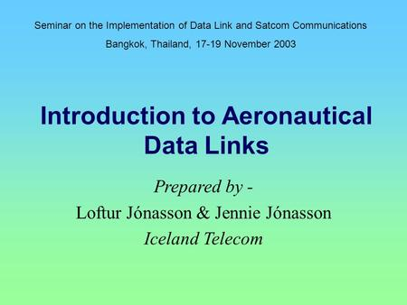 Introduction to Aeronautical Data Links Prepared by - Loftur Jónasson & Jennie Jónasson Iceland Telecom Seminar on the Implementation of Data Link and.