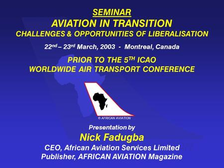 AFRICAN AVIATION c SEMINAR AVIATION IN TRANSITION CHALLENGES & OPPORTUNITIES OF LIBERALISATION 22 nd – 23 rd March, 2003 - Montreal, Canada PRIOR TO THE.