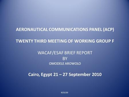 AERONAUTICAL COMMUNICATIONS PANEL (ACP) TWENTY THIRD MEETING OF WORKING GROUP F WACAF/ESAF BRIEF REPORT BY OMODELE AROWOLO Cairo, Egypt 21 – 27 September.
