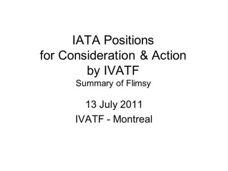IATA Positions for Consideration & Action by IVATF Summary of Flimsy 13 July 2011 IVATF - Montreal.