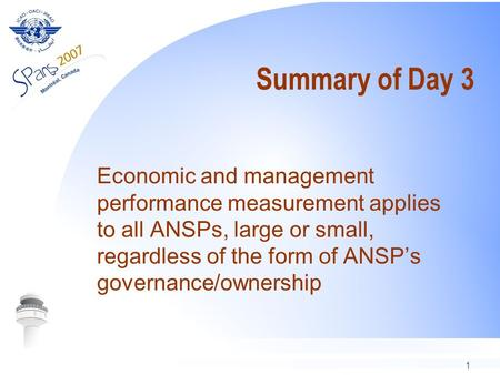 1 Summary of Day 3 Economic and management performance measurement applies to all ANSPs, large or small, regardless of the form of ANSPs governance/ownership.