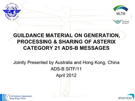 GUILDANCE MATERIAL ON GENERATION, PROCESSING & SHARING OF ASTERIX CATEGORY 21 ADS-B MESSAGES Jointly Presented by Australia and Hong Kong, China ADS-B.