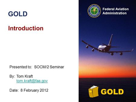 Federal Aviation Administration GOLD Introduction By:Tom Kraft  Date:8 February 2012 Presented to:SOCM/2 Seminar GOLD.