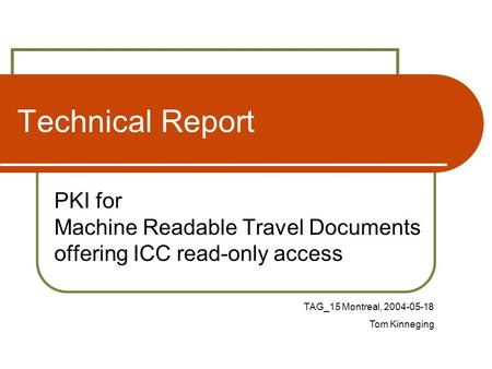 Technical Report PKI for Machine Readable Travel Documents offering ICC read-only access TAG_15 Montreal, 2004-05-18 Tom Kinneging.