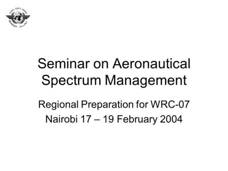 Seminar on Aeronautical Spectrum Management Regional Preparation for WRC-07 Nairobi 17 – 19 February 2004.