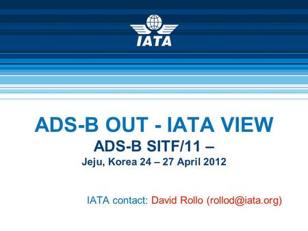 ADS-B OUT - IATA VIEW ADS-B SITF/11 – Jeju, Korea 24 – 27 April 2012 IATA contact: David Rollo
