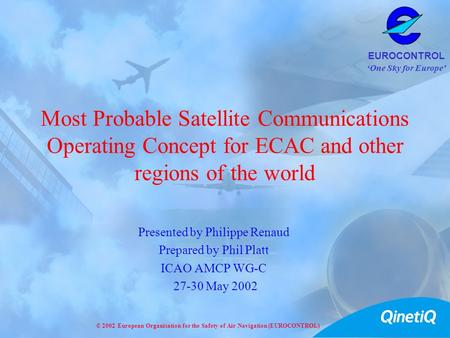 One Sky for Europe EUROCONTROL © 2002 European Organisation for the Safety of Air Navigation (EUROCONTROL) Most Probable Satellite Communications Operating.