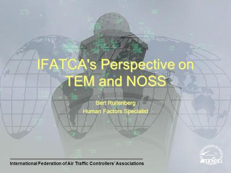 International Federation of Air Traffic Controllers Associations Bert Ruitenberg Human Factors Specialist IFATCA's Perspective on TEM and NOSS.