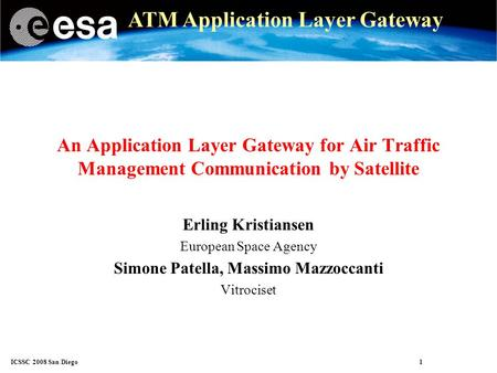ICSSC 2008 San Diego 1 ATM Application Layer Gateway An Application Layer Gateway for Air Traffic Management Communication by Satellite Erling Kristiansen.