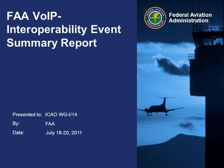 Presented to: By: Date: Federal Aviation Administration FAA VoIP- Interoperability Event Summary Report ICAO WG-I/14 July 18-20, 2011 FAA.
