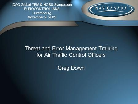 Threat and Error Management Training for Air Traffic Control Officers Greg Down ICAO Global TEM & NOSS Symposium EUROCONTROL IANS Luxembourg November 9,