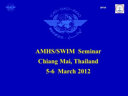 AMHS/SWIM Seminar Chiang Mai, Thailand 5-6 March 2012 SP/10.