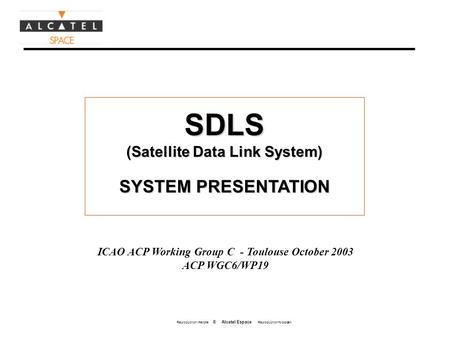 Reproduction interdite © Alcatel Espace Reproduction forbidden SDLS (Satellite Data Link System) SYSTEM PRESENTATION ICAO ACP Working Group C - Toulouse.