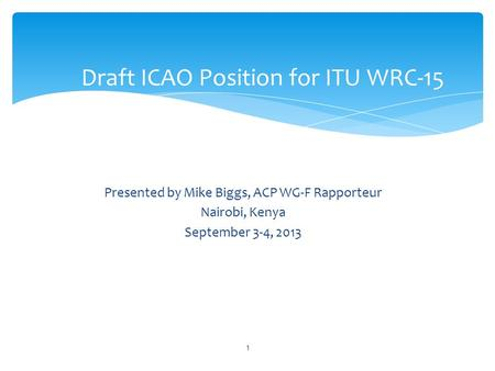 Presented by Mike Biggs, ACP WG-F Rapporteur Nairobi, Kenya September 3-4, 2013 Draft ICAO Position for ITU WRC-15 1.
